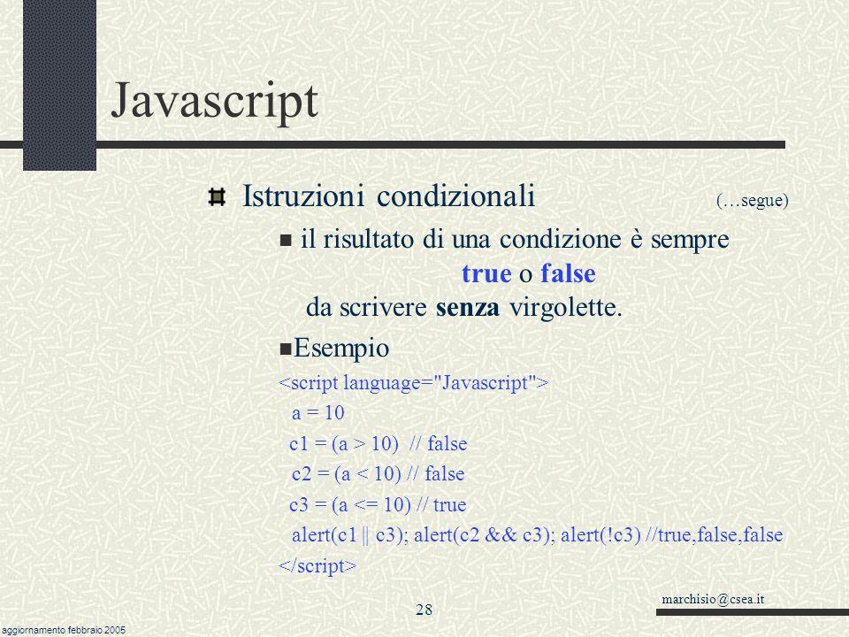 marchisio@csea.it aggiornamento febbraio 2005 27 Javascript Istruzioni condizionali (…segue) Nota: la condizione di uguaglianza si esprime col doppio