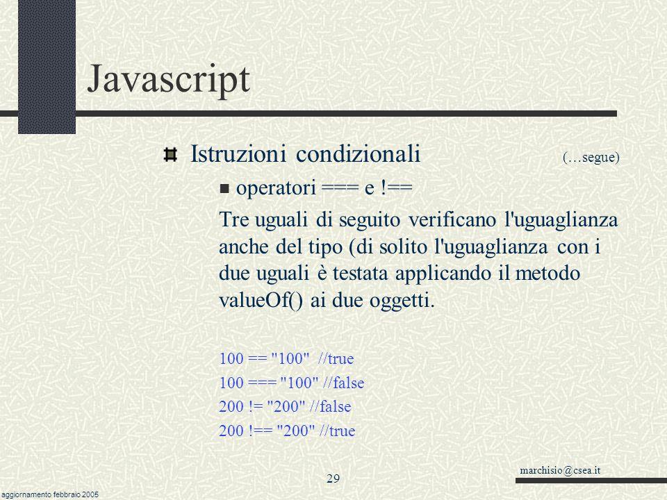 marchisio@csea.it aggiornamento febbraio 2005 28 Javascript Istruzioni condizionali (…segue) il risultato di una condizione è sempre true o false da scrivere senza virgolette.