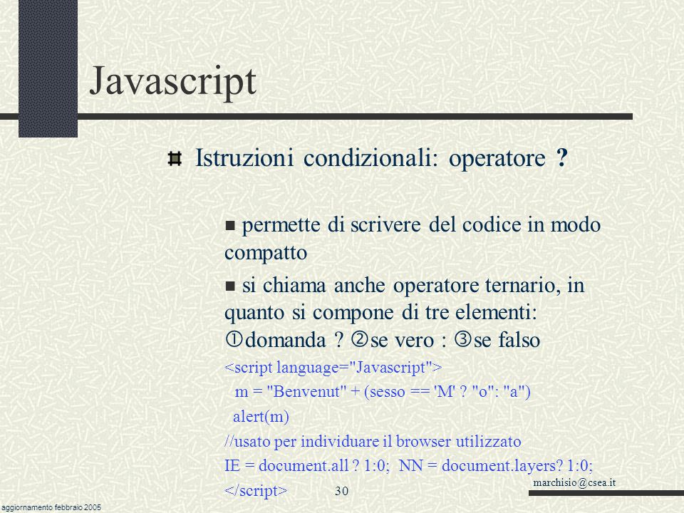marchisio@csea.it aggiornamento febbraio 2005 29 Javascript Istruzioni condizionali (…segue) operatori === e !== Tre uguali di seguito verificano l uguaglianza anche del tipo (di solito l uguaglianza con i due uguali è testata applicando il metodo valueOf() ai due oggetti.