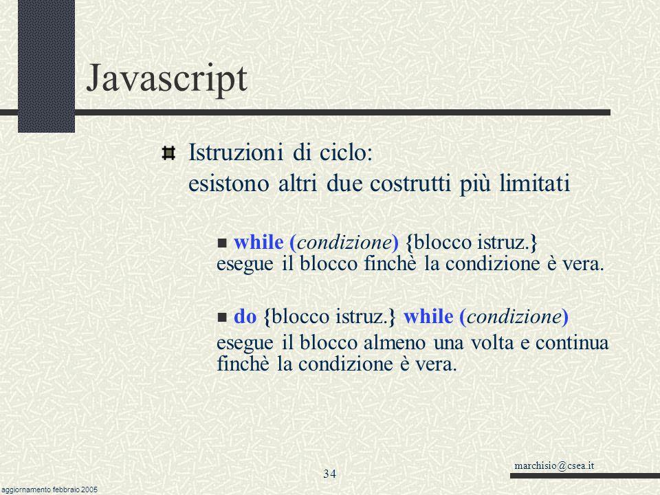 marchisio@csea.it aggiornamento febbraio 2005 33 Javascript Istruzioni di ciclo: for(inizio; condizione; incremento ) {blocco istruzioni} istruzione s