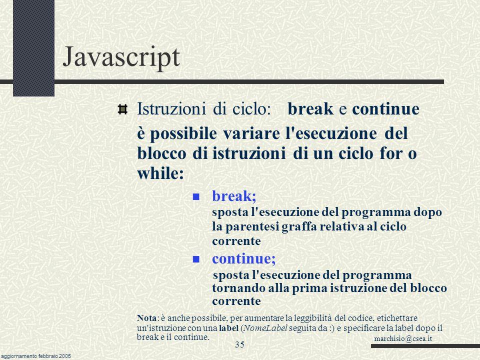 marchisio@csea.it aggiornamento febbraio 2005 34 Javascript Istruzioni di ciclo: esistono altri due costrutti più limitati while (condizione) {blocco istruz.} esegue il blocco finchè la condizione è vera.