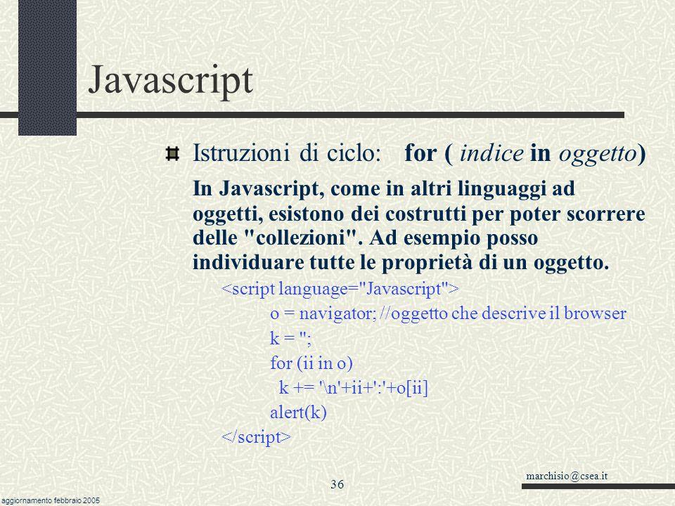 marchisio@csea.it aggiornamento febbraio 2005 35 Javascript Istruzioni di ciclo: break e continue è possibile variare l'esecuzione del blocco di istru