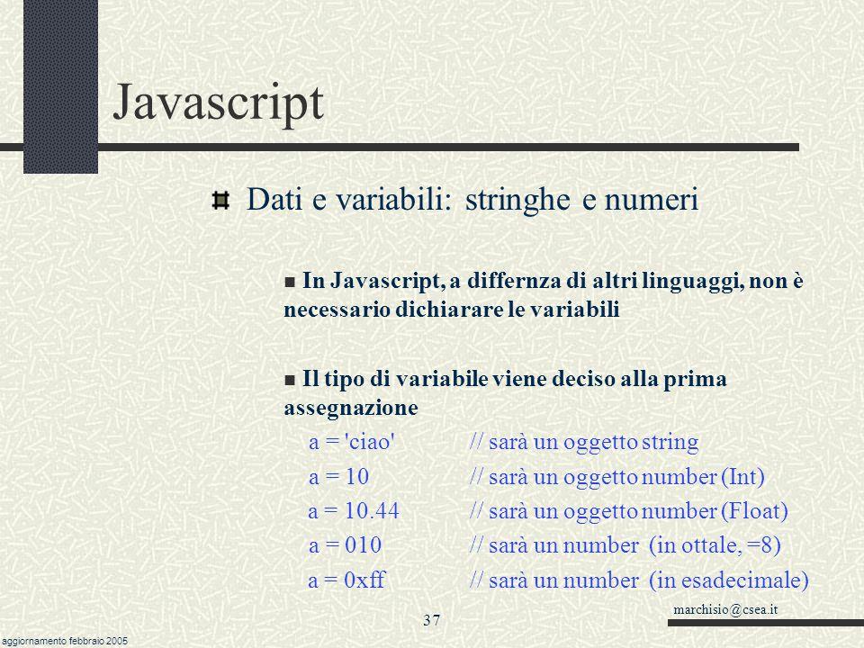 marchisio@csea.it aggiornamento febbraio 2005 36 Javascript Istruzioni di ciclo: for ( indice in oggetto) In Javascript, come in altri linguaggi ad oggetti, esistono dei costrutti per poter scorrere delle collezioni .