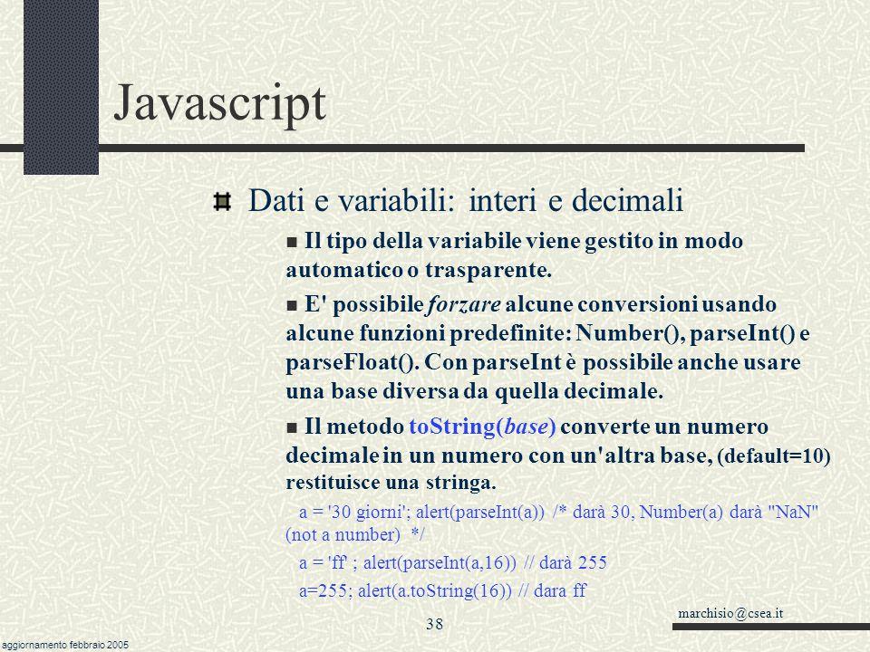 marchisio@csea.it aggiornamento febbraio 2005 37 Javascript Dati e variabili: stringhe e numeri In Javascript, a differnza di altri linguaggi, non è necessario dichiarare le variabili Il tipo di variabile viene deciso alla prima assegnazione a = ciao // sarà un oggetto string a = 10 // sarà un oggetto number (Int) a = 10.44 // sarà un oggetto number (Float) a = 010// sarà un number (in ottale, =8) a = 0xff// sarà un number (in esadecimale)