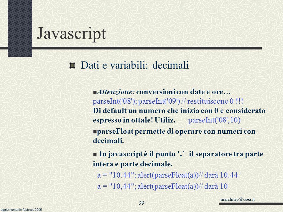 marchisio@csea.it aggiornamento febbraio 2005 38 Javascript Dati e variabili: interi e decimali Il tipo della variabile viene gestito in modo automatico o trasparente.