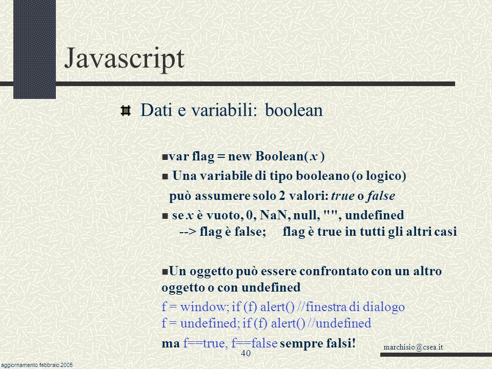 marchisio@csea.it aggiornamento febbraio 2005 39 Javascript Dati e variabili: decimali Attenzione: conversioni con date e ore… parseInt( 08 ); parseInt( 09 ) // restituiscono 0 !!.