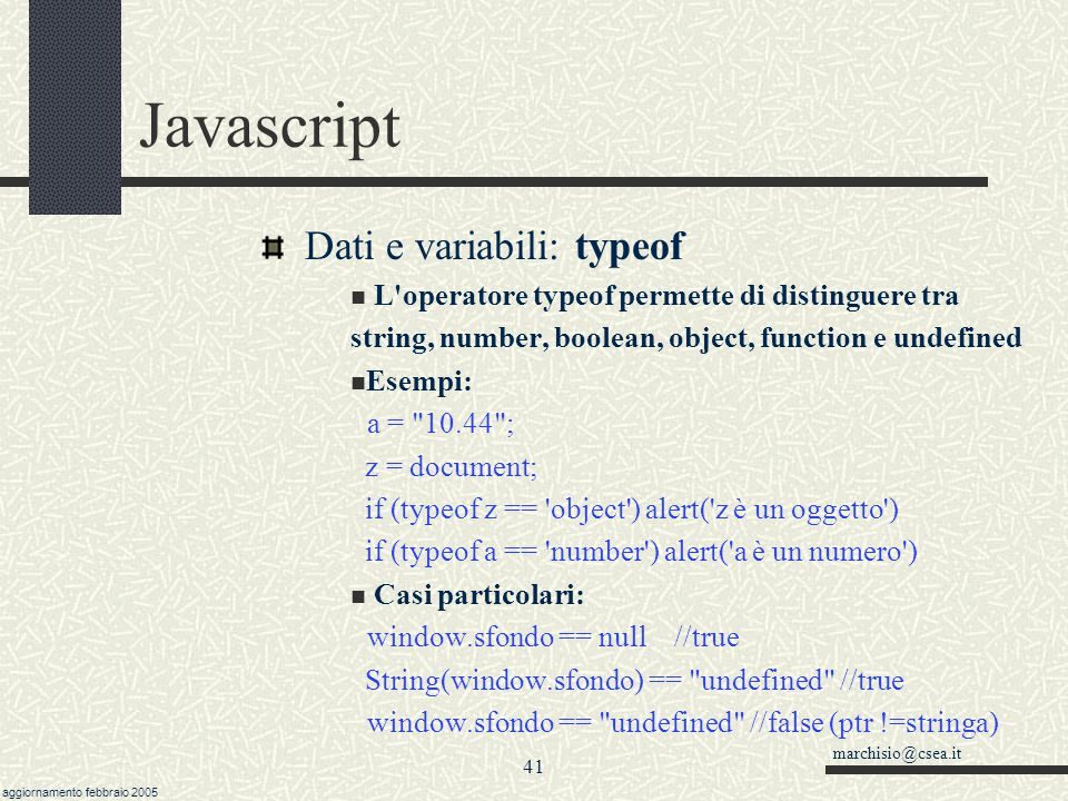 marchisio@csea.it aggiornamento febbraio 2005 40 Javascript Dati e variabili: boolean var flag = new Boolean( x ) Una variabile di tipo booleano (o lo