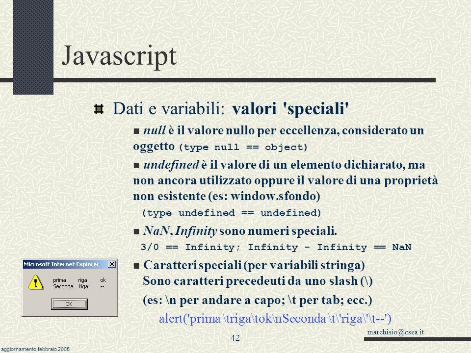 marchisio@csea.it aggiornamento febbraio 2005 41 Javascript Dati e variabili: typeof L operatore typeof permette di distinguere tra string, number, boolean, object, function e undefined Esempi: a = 10.44 ; z = document; if (typeof z == object ) alert( z è un oggetto ) if (typeof a == number ) alert( a è un numero ) Casi particolari: window.sfondo == null //true String(window.sfondo) == undefined //true window.sfondo == undefined //false (ptr !=stringa)