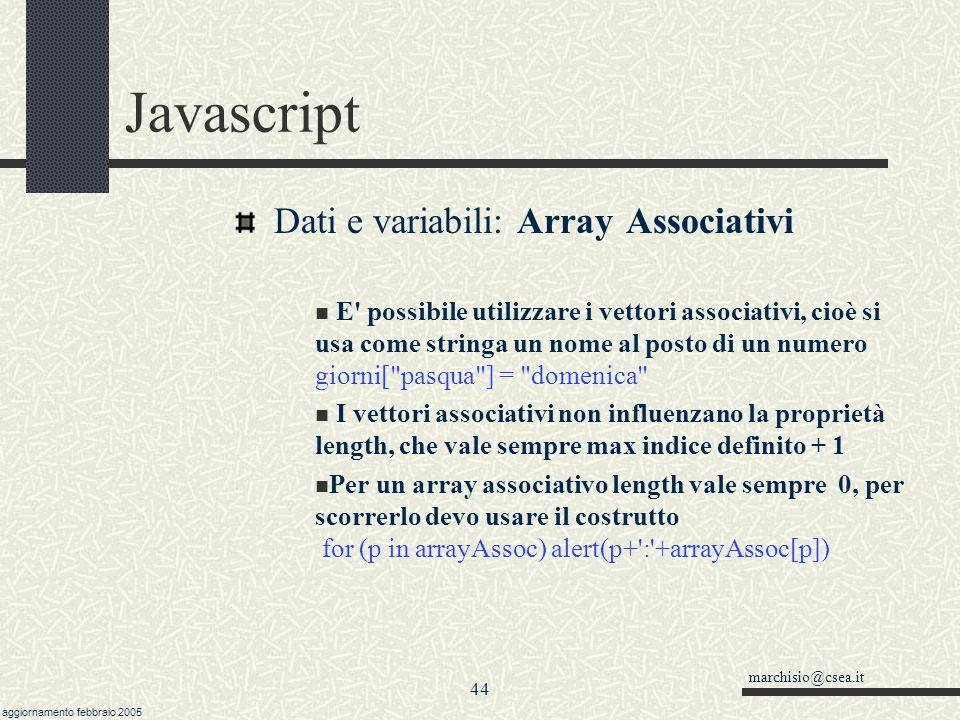 marchisio@csea.it aggiornamento febbraio 2005 43 Javascript Dati e variabili: l oggetto Array Un vettore è una lista numerate di oggetti.