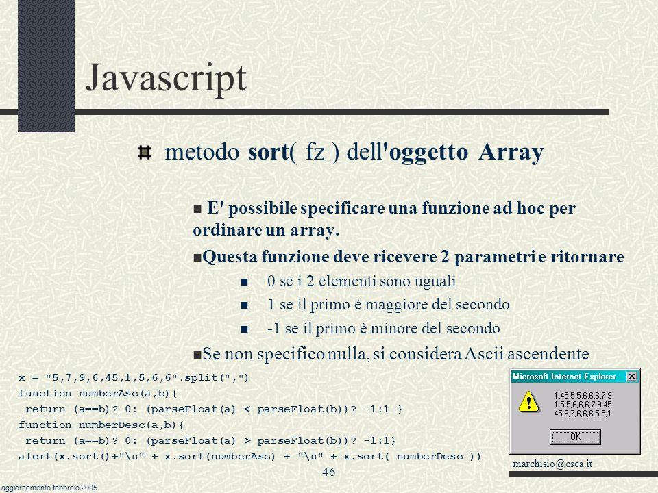 marchisio@csea.it aggiornamento febbraio 2005 45 Javascript Dati e variabili: l oggetto Array In javascript molti elementi sono organizzati in strutture a vettore, per esempio i link, le immagini, le opzioni di una casella combinata.