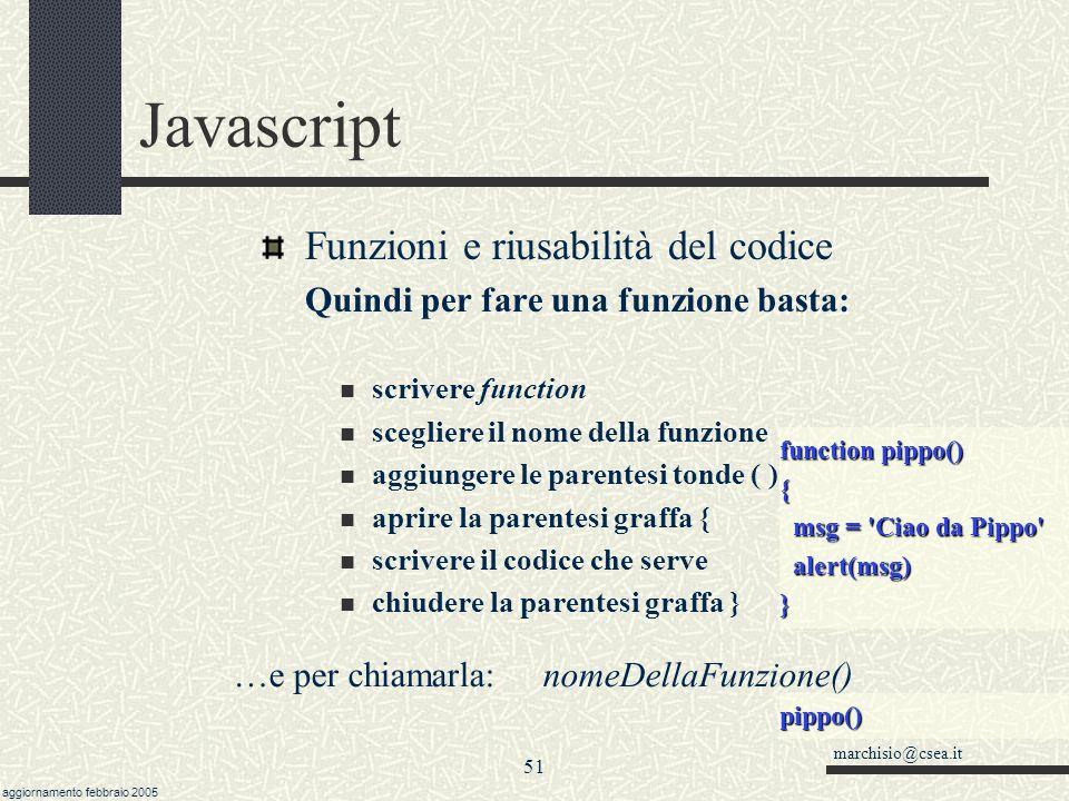 marchisio@csea.it aggiornamento febbraio 2005 50 Javascript Funzioni e riusabilità del codice un blocco di istruzioni in sequenza può essere 'riassunt
