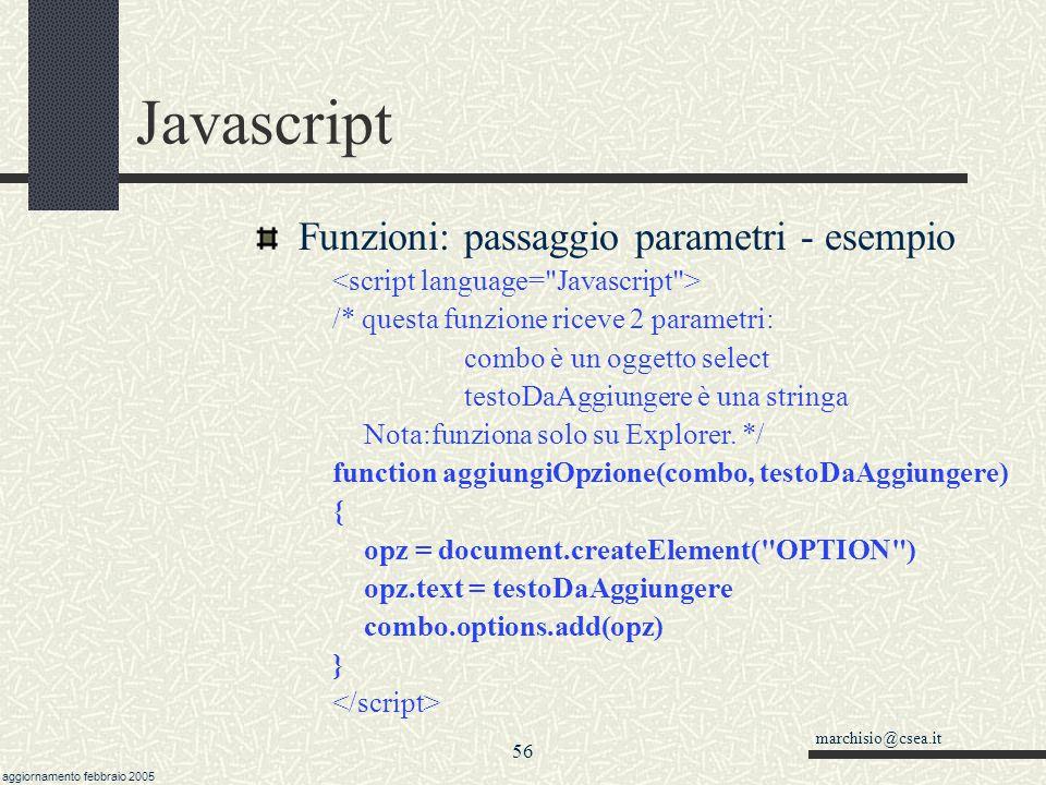 marchisio@csea.it aggiornamento febbraio 2005 55 Javascript Funzioni: parametri byRef e byValue Parametri semplici (numerici, date) vengono passati per valore (copia).