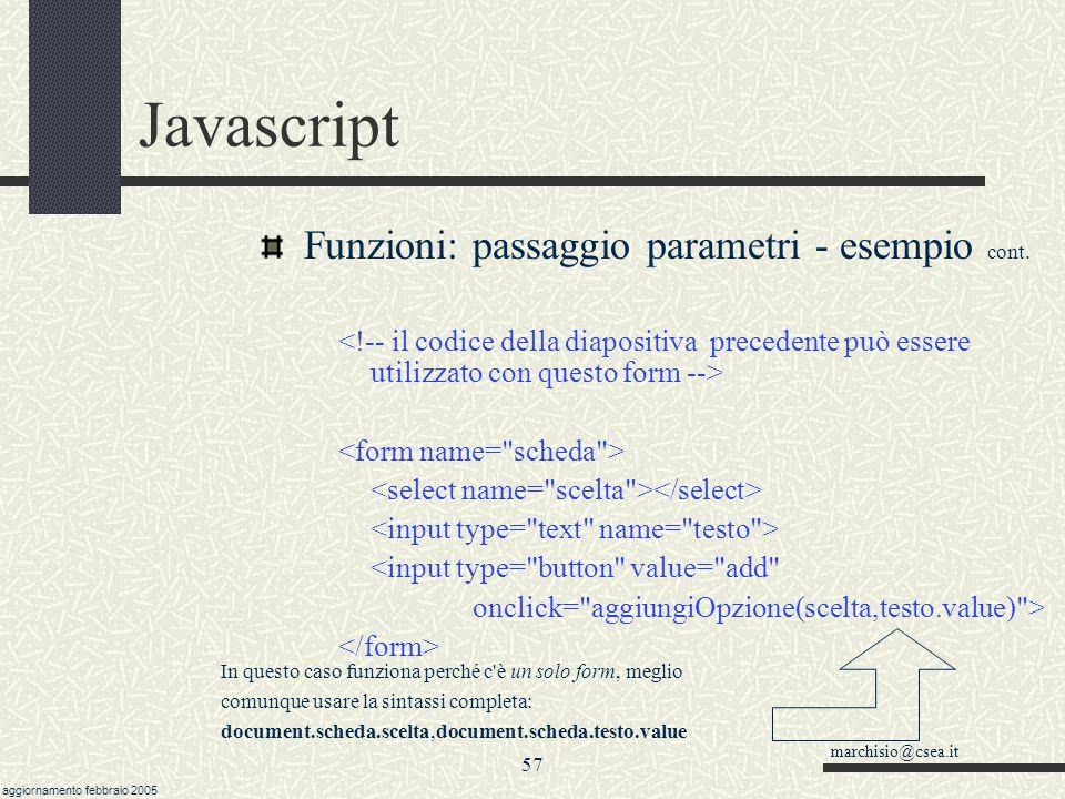 marchisio@csea.it aggiornamento febbraio 2005 56 Javascript Funzioni: passaggio parametri - esempio /* questa funzione riceve 2 parametri: combo è un oggetto select testoDaAggiungere è una stringa Nota:funziona solo su Explorer.