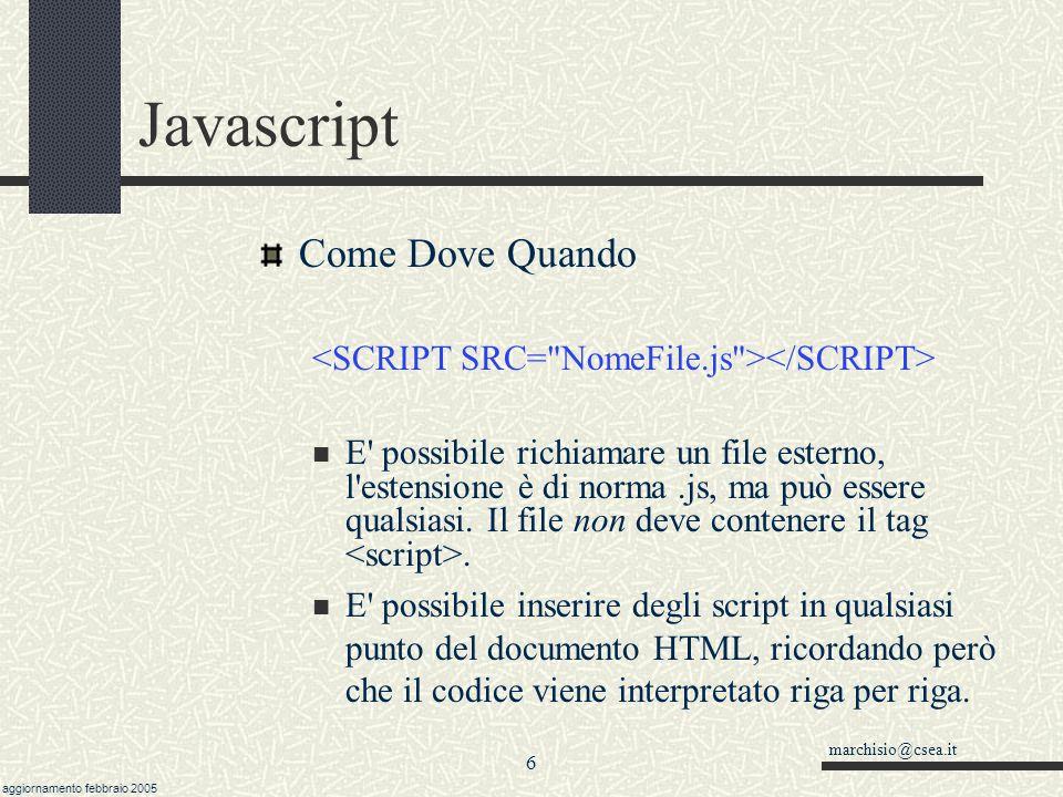 marchisio@csea.it aggiornamento febbraio 2005 5 Javascript Come Dove Quando // Il codice Javascript va scritto dentro il tag script. /* E' possibile i