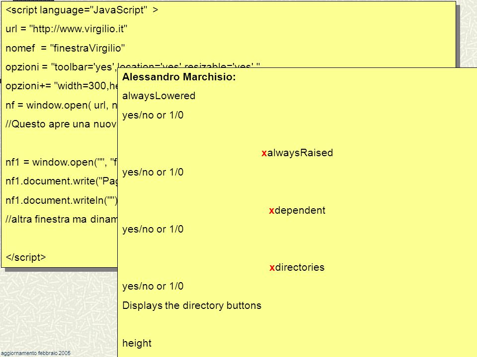 marchisio@csea.it aggiornamento febbraio 2005 60 Javascript Il metodo window.open( ) nf = window.open( url, nomef, opzioni) Ha tre parametri, separati da virgola: url : indirizzo (location) della pagina nomef: nome della finestra (equivale a nf, ma va tra ) opzioni: lista di opzioni separate da, il tutto tra Restituisce un (puntatore a un) oggetto finestra.