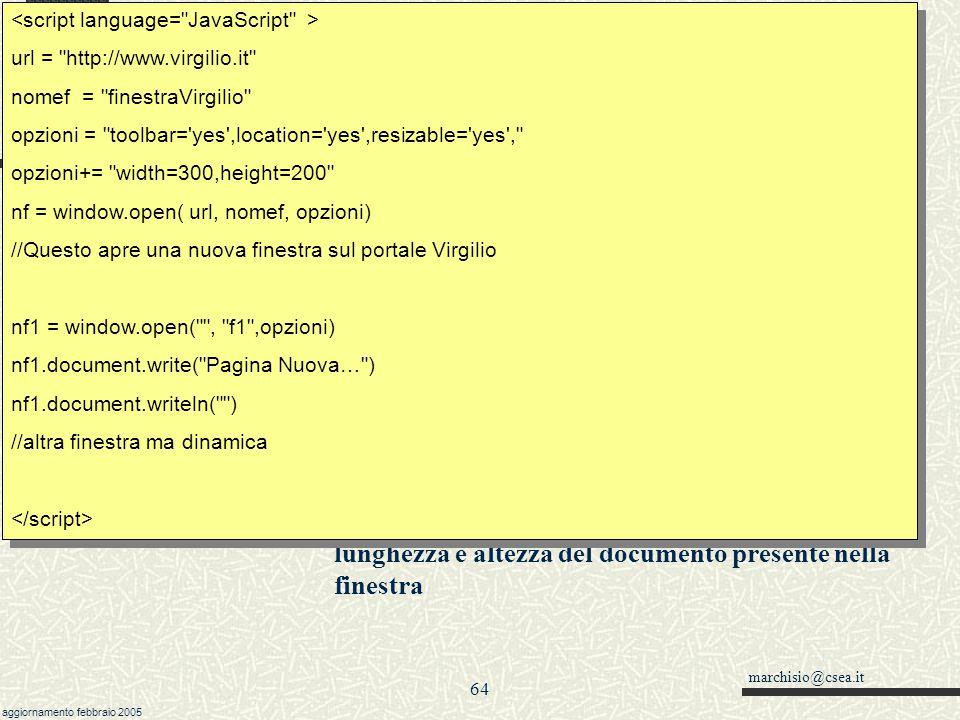 marchisio@csea.it aggiornamento febbraio 2005 63 Javascript Metodi moveTo e resizeTo della window window.resizeTo(lx,ly) modifica le dimensioni della finestra corrente window.moveTo(left,top) permette di modificare la posizione della finestra sullo schermo //Apre la finestra a tutto schermo self.moveTo(0,0); self.resizeTo(screen.width,screen.height); url = http://www.virgilio.it nomef = finestraVirgilio opzioni = toolbar= yes ,location= yes ,resizable= yes , opzioni+= width=300,height=200 nf = window.open( url, nomef, opzioni) //Questo apre una nuova finestra sul portale Virgilio nf1 = window.open( , f1 ,opzioni) nf1.document.write( Pagina Nuova… ) nf1.document.writeln( ) //altra finestra ma dinamica url = http://www.virgilio.it nomef = finestraVirgilio opzioni = toolbar= yes ,location= yes ,resizable= yes , opzioni+= width=300,height=200 nf = window.open( url, nomef, opzioni) //Questo apre una nuova finestra sul portale Virgilio nf1 = window.open( , f1 ,opzioni) nf1.document.write( Pagina Nuova… ) nf1.document.writeln( ) //altra finestra ma dinamica