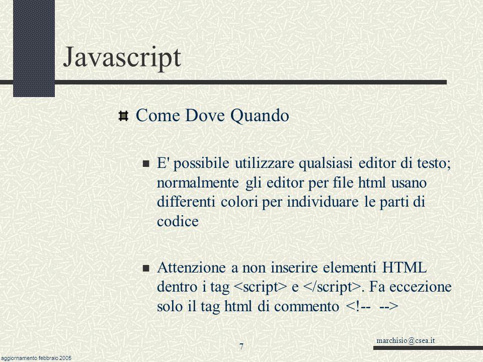 marchisio@csea.it aggiornamento febbraio 2005 6 Javascript Come Dove Quando E possibile richiamare un file esterno, l estensione è di norma.js, ma può essere qualsiasi.