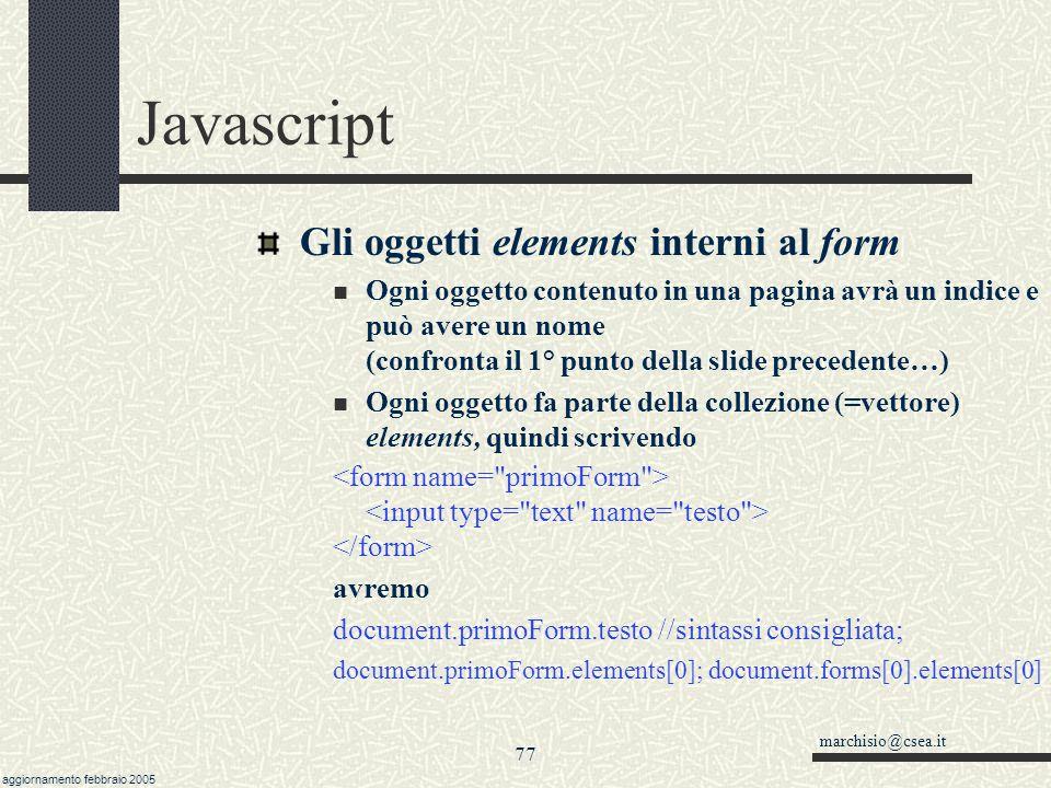marchisio@csea.it aggiornamento febbraio 2005 76 Javascript L oggetto form visto da Javascript Ogni form contenuto in una pagina avrà quindi un indice e può avere un nome.