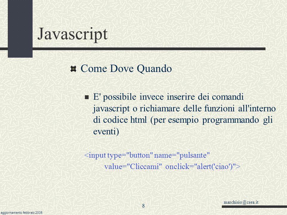 marchisio@csea.it aggiornamento febbraio 2005 7 Javascript Come Dove Quando E possibile utilizzare qualsiasi editor di testo; normalmente gli editor per file html usano differenti colori per individuare le parti di codice Attenzione a non inserire elementi HTML dentro i tag e.