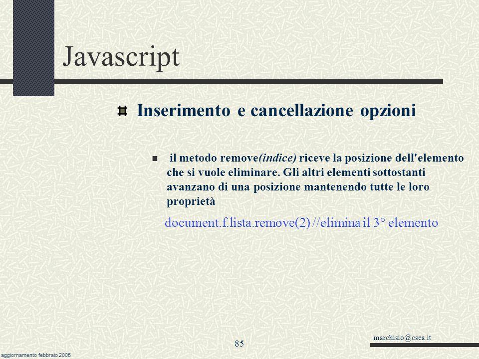 marchisio@csea.it aggiornamento febbraio 2005 84 Javascript Inserimento e cancellazione opzioni Il metodo add riceve come parametro un (puntatore ad un) oggetto di tipo Option.