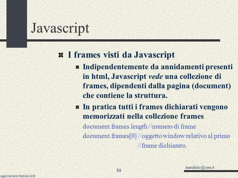 marchisio@csea.it aggiornamento febbraio 2005 87 Javascript I frames in HTML L HTML prevede che si possa sezionare la pagina in varie sottopagine, un po come una tabella è suddivisa in varie celle.