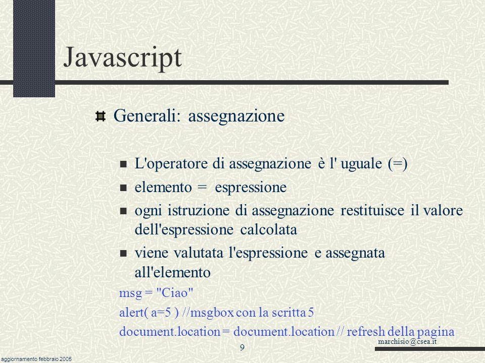 marchisio@csea.it aggiornamento febbraio 2005 8 Javascript Come Dove Quando E possibile invece inserire dei comandi javascript o richiamare delle funzioni all interno di codice html (per esempio programmando gli eventi) <input type= button name= pulsante value= Cliccami onclick= alert( ciao ) >