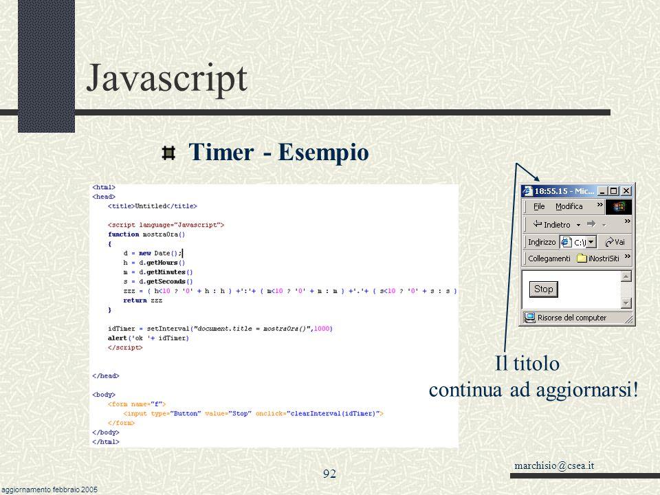 marchisio@csea.it aggiornamento febbraio 2005 91 Javascript Timer setTimeout(espressione, quando) funziona una volta sola idTimer = setInterval(espressione,quando) funziona ciclicamente.