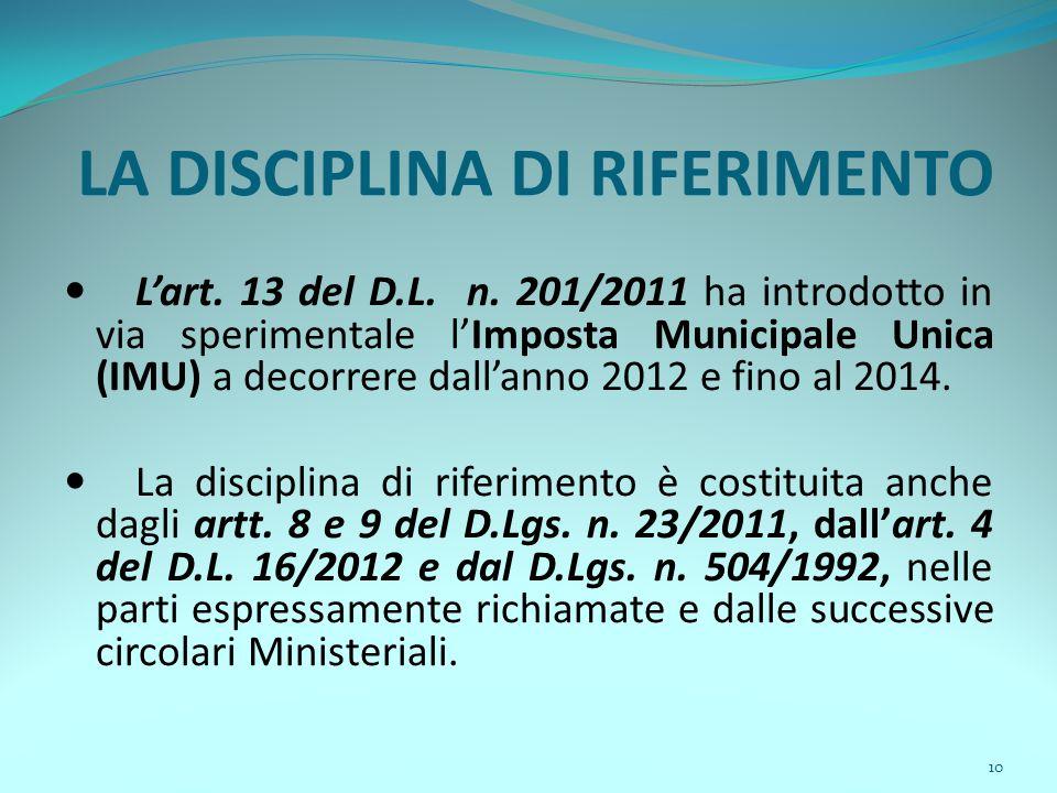 10 LA DISCIPLINA DI RIFERIMENTO L'art. 13 del D.L. n. 201/2011 ha introdotto in via sperimentale l'Imposta Municipale Unica (IMU) a decorrere dall'ann
