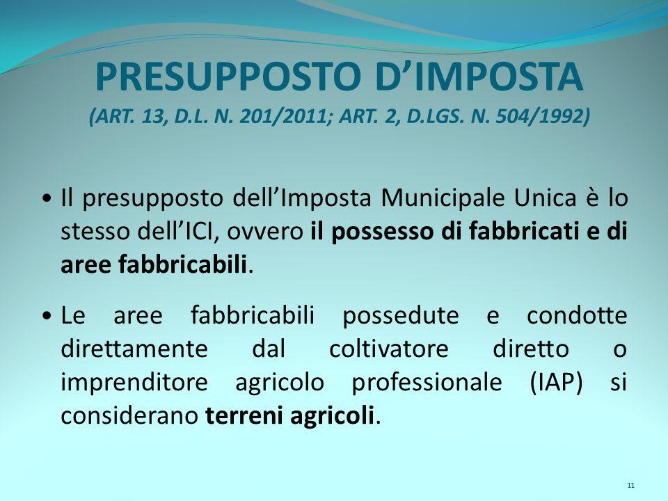 11 PRESUPPOSTO D'IMPOSTA (ART. 13, D.L. N. 201/2011; ART. 2, D.LGS. N. 504/1992) Il presupposto dell'Imposta Municipale Unica è lo stesso dell'ICI, ov