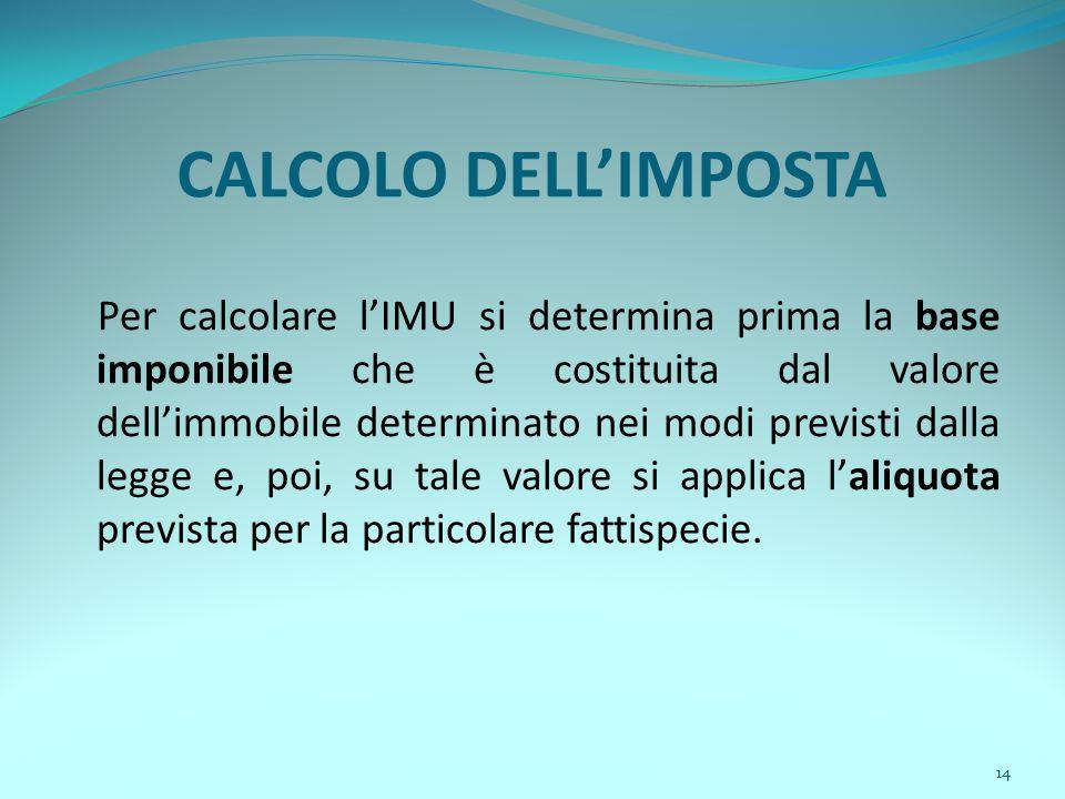 14 CALCOLO DELL'IMPOSTA Per calcolare l'IMU si determina prima la base imponibile che è costituita dal valore dell'immobile determinato nei modi previsti dalla legge e, poi, su tale valore si applica l'aliquota prevista per la particolare fattispecie.