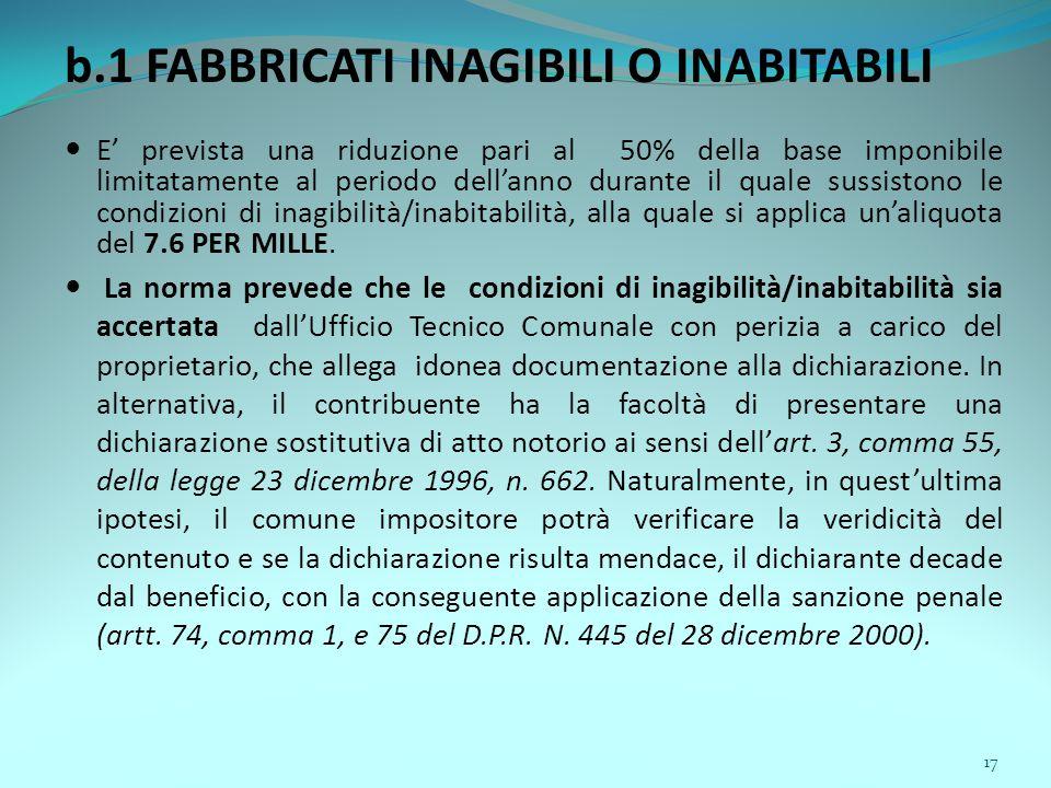 17 b.1 FABBRICATI INAGIBILI O INABITABILI E' prevista una riduzione pari al 50% della base imponibile limitatamente al periodo dell'anno durante il quale sussistono le condizioni di inagibilità/inabitabilità, alla quale si applica un'aliquota del 7.6 PER MILLE.