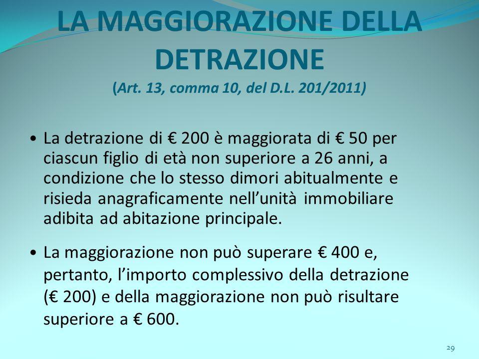 29 LA MAGGIORAZIONE DELLA DETRAZIONE (Art. 13, comma 10, del D.L. 201/2011) La detrazione di € 200 è maggiorata di € 50 per ciascun figlio di età non