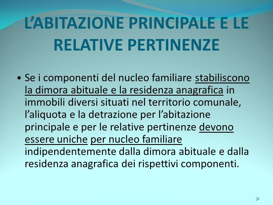 31 L'ABITAZIONE PRINCIPALE E LE RELATIVE PERTINENZE Se i componenti del nucleo familiare stabiliscono la dimora abituale e la residenza anagrafica in