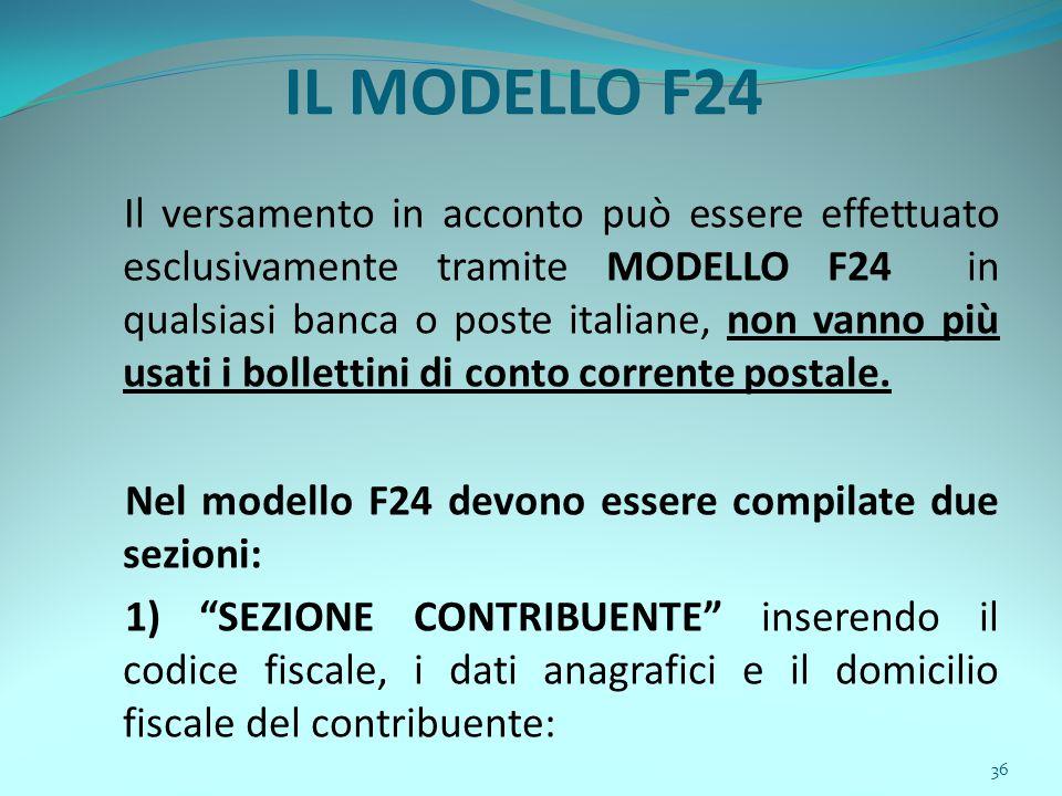 36 IL MODELLO F24 Il versamento in acconto può essere effettuato esclusivamente tramite MODELLO F24 in qualsiasi banca o poste italiane, non vanno più usati i bollettini di conto corrente postale.