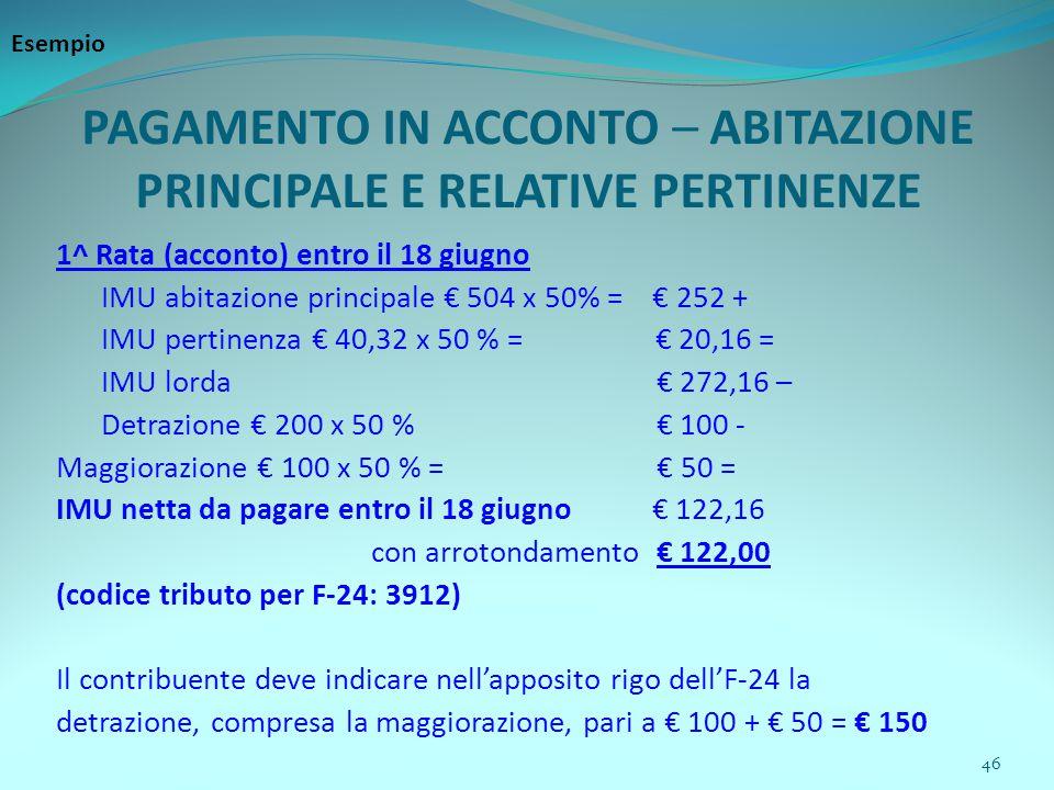 46 PAGAMENTO IN ACCONTO – ABITAZIONE PRINCIPALE E RELATIVE PERTINENZE 1^ Rata (acconto) entro il 18 giugno IMU abitazione principale € 504 x 50% = € 252 + IMU pertinenza € 40,32 x 50 % = € 20,16 = IMU lorda € 272,16 – Detrazione € 200 x 50 % € 100 - Maggiorazione € 100 x 50 % = € 50 = IMU netta da pagare entro il 18 giugno € 122,16 con arrotondamento € 122,00 (codice tributo per F-24: 3912) Il contribuente deve indicare nell'apposito rigo dell'F-24 la detrazione, compresa la maggiorazione, pari a € 100 + € 50 = € 150 Esempio