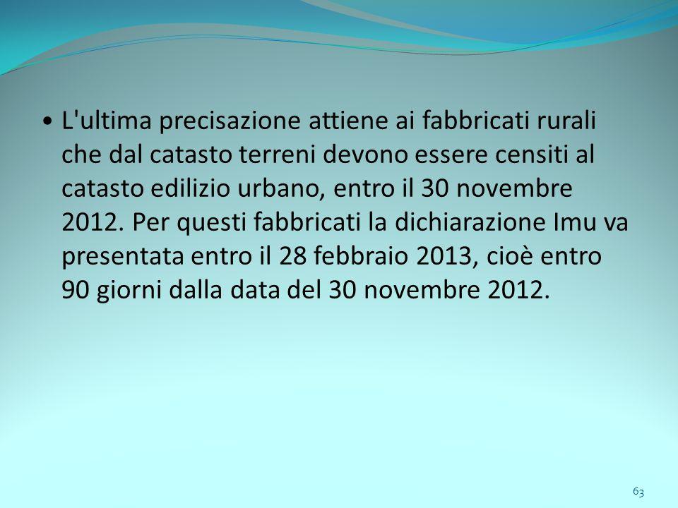 63 L ultima precisazione attiene ai fabbricati rurali che dal catasto terreni devono essere censiti al catasto edilizio urbano, entro il 30 novembre 2012.