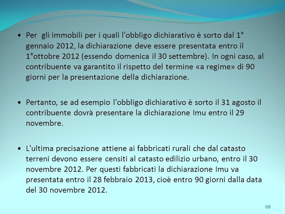 68 Per gli immobili per i quali l obbligo dichiarativo è sorto dal 1° gennaio 2012, la dichiarazione deve essere presentata entro il 1°ottobre 2012 (essendo domenica il 30 settembre).