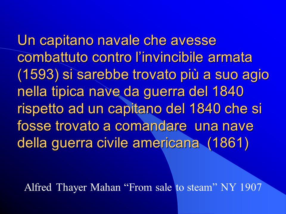 Un capitano navale che avesse combattuto contro l'invincibile armata (1593) si sarebbe trovato più a suo agio nella tipica nave da guerra del 1840 rispetto ad un capitano del 1840 che si fosse trovato a comandare una nave della guerra civile americana (1861) Alfred Thayer Mahan From sale to steam NY 1907