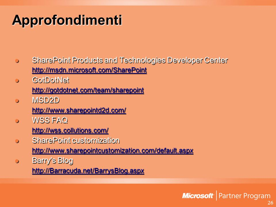 26 Approfondimenti SharePoint Products and Technologies Developer Center SharePoint Products and Technologies Developer Center http://msdn.microsoft.com/SharePoint GotDotNet GotDotNet http://gotdotnet.com/team/sharepoint MSD2D MSD2D http://www.sharepointd2d.com/ WSS FAQ WSS FAQ http://wss.collutions.com/ SharePoint customization SharePoint customization http://www.sharepointcustomization.com/default.aspx Barry s Blog Barry s Blog http://Barracuda.net/BarrysBlog.aspx