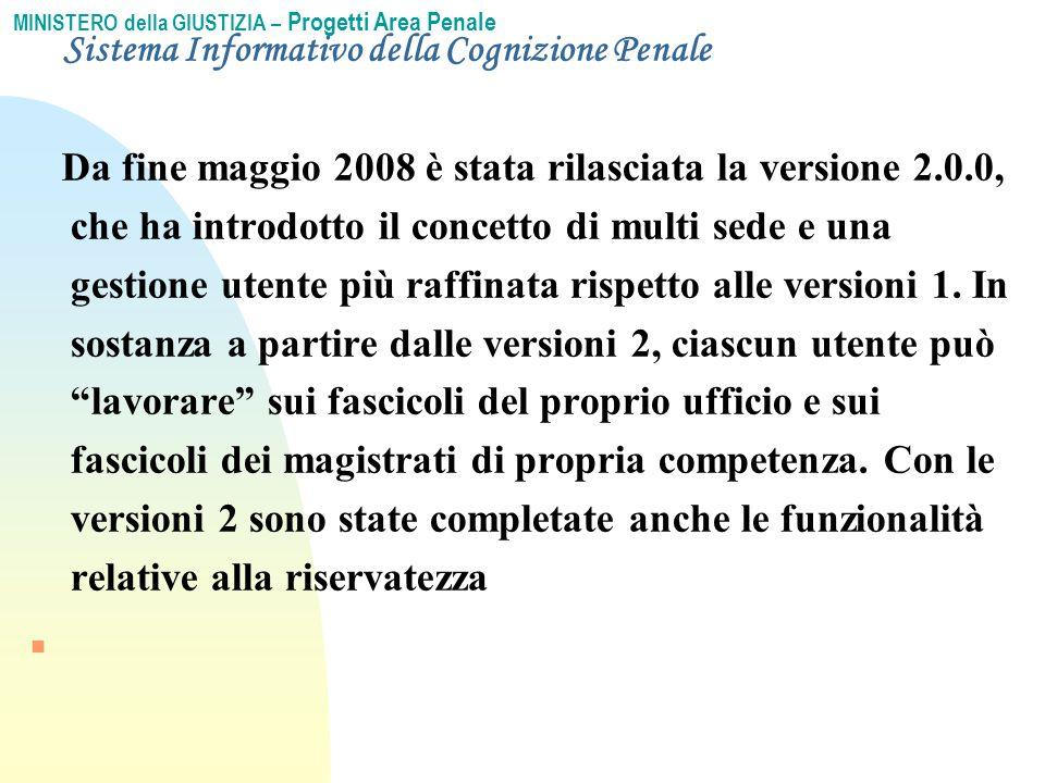 MINISTERO della GIUSTIZIA – Progetti Area Penale Sistema Informativo della Cognizione Penale Da fine maggio 2008 è stata rilasciata la versione 2.0.0, che ha introdotto il concetto di multi sede e una gestione utente più raffinata rispetto alle versioni 1.