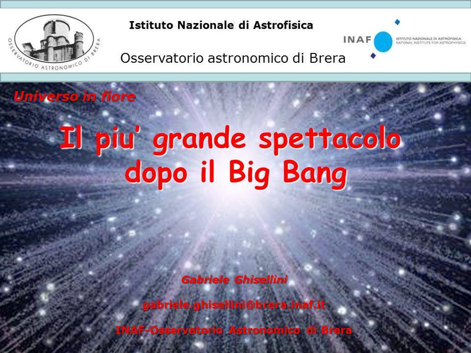 Istituto Nazionale di Astrofisica Osservatorio astronomico di Brera Universo in fiore Il piu' grande spettacolo dopo il Big Bang Gabriele Ghisellini g
