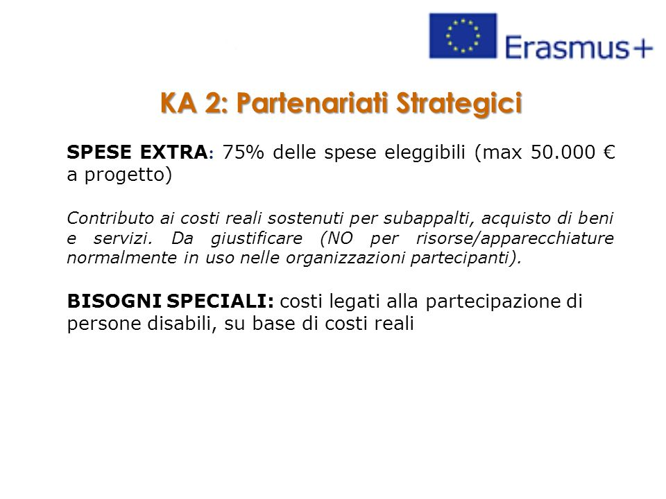 KA 2: Partenariati Strategici SPESE EXTRA : 75% delle spese eleggibili (max 50.000 € a progetto) Contributo ai costi reali sostenuti per subappalti, acquisto di beni e servizi.