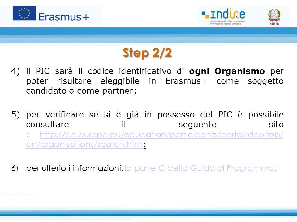 Step 2/2 4)il PIC sarà il codice identificativo di ogni Organismo per poter risultare eleggibile in Erasmus+ come soggetto candidato o come partner; 5)per verificare se si è già in possesso del PIC è possibile consultare il seguente sito : http://ec.europa.eu/education/participants/portal/desktop/ en/organisations/search.html;http://ec.europa.eu/education/participants/portal/desktop/ en/organisations/search.html 6)per ulteriori informazioni: la parte C della Guida al Programma;la parte C della Guida al Programma