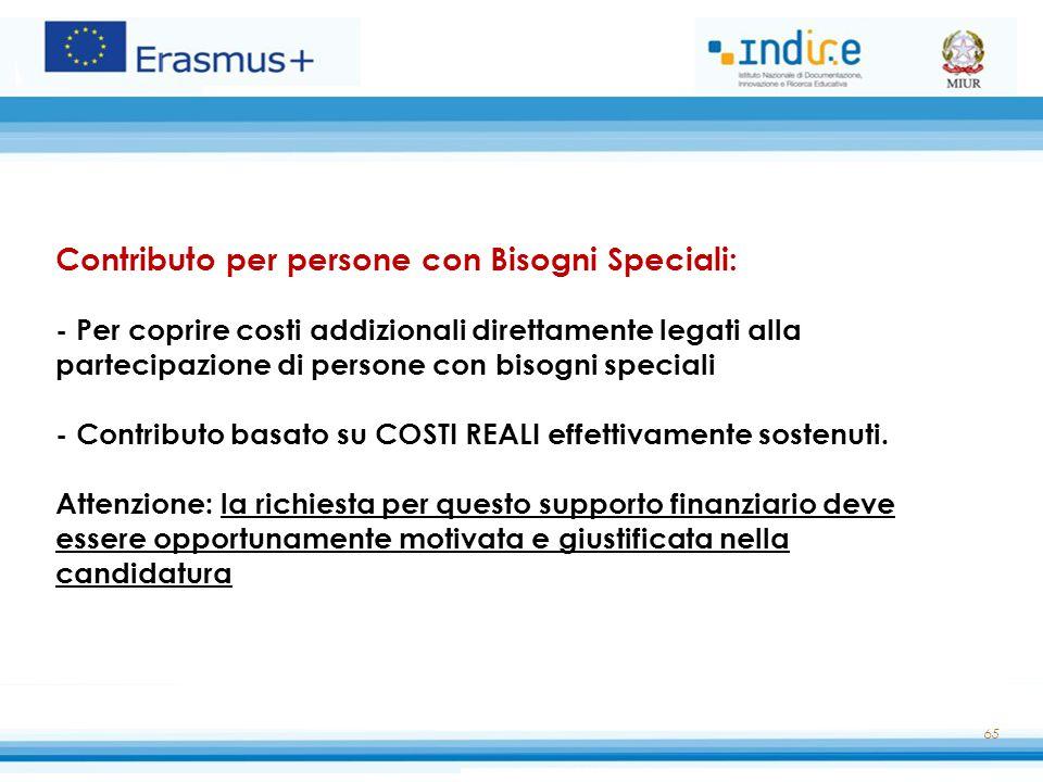 65 Contributo per persone con Bisogni Speciali: - Per coprire costi addizionali direttamente legati alla partecipazione di persone con bisogni speciali - Contributo basato su COSTI REALI effettivamente sostenuti.