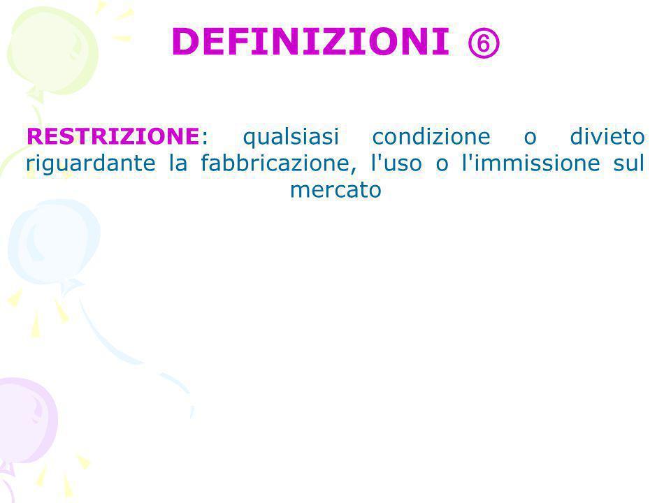 RESTRIZIONE: qualsiasi condizione o divieto riguardante la fabbricazione, l uso o l immissione sul mercato DEFINIZIONI ⑥