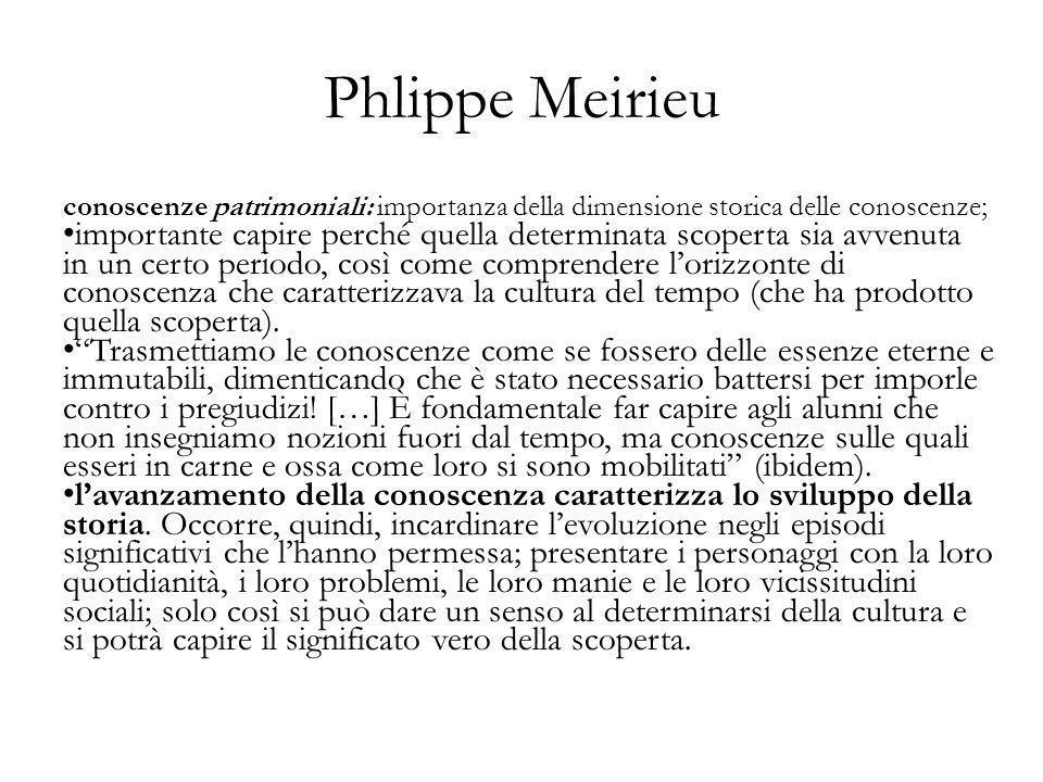 Phlippe Meirieu conoscenze patrimoniali: importanza della dimensione storica delle conoscenze; importante capire perché quella determinata scoperta si