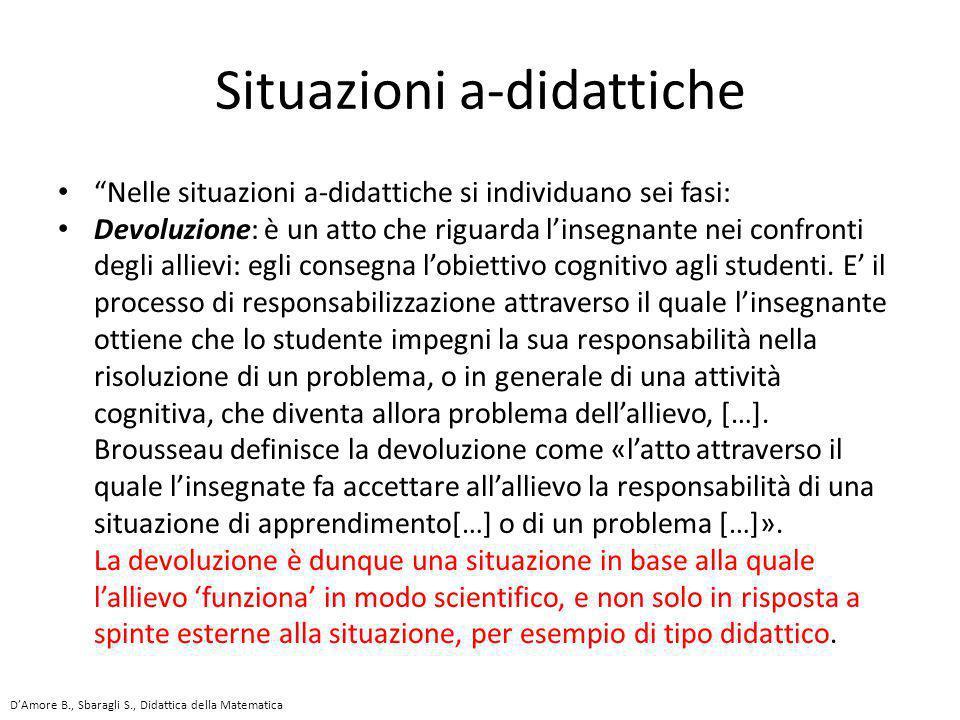 """""""Nelle situazioni a-didattiche si individuano sei fasi: Devoluzione: è un atto che riguarda l'insegnante nei confronti degli allievi: egli consegna l'"""