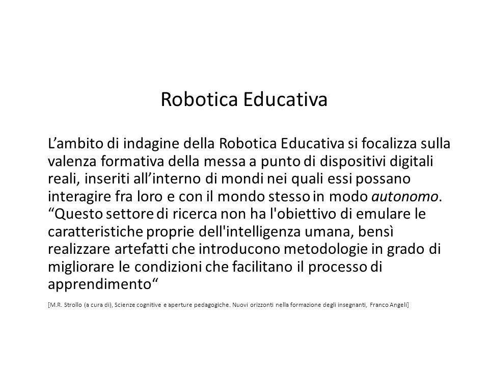 Robotica Educativa L'ambito di indagine della Robotica Educativa si focalizza sulla valenza formativa della messa a punto di dispositivi digitali real