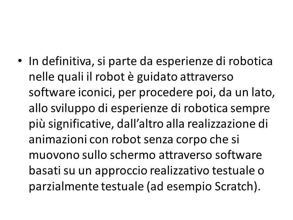 In definitiva, si parte da esperienze di robotica nelle quali il robot è guidato attraverso software iconici, per procedere poi, da un lato, allo svil