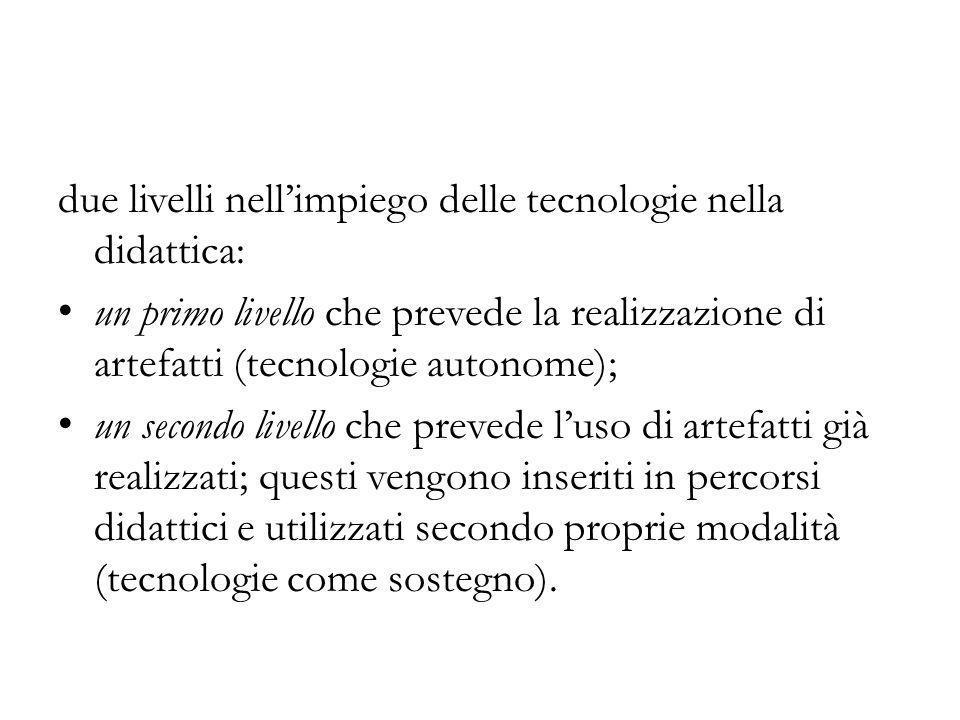 due livelli nell'impiego delle tecnologie nella didattica: un primo livello che prevede la realizzazione di artefatti (tecnologie autonome); un second